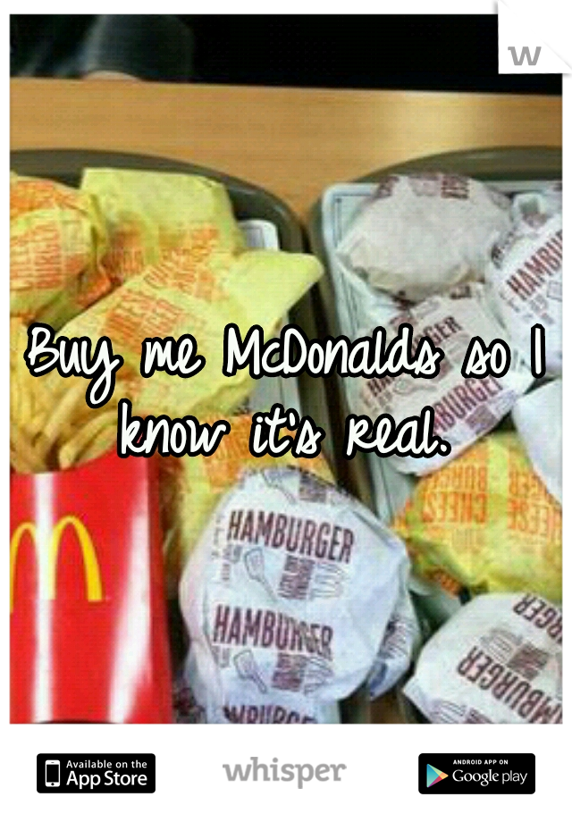 Buy me McDonalds so I know it's real.