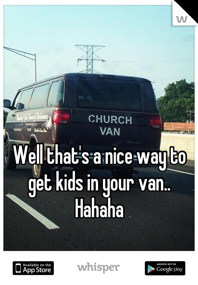 Well that's a nice way to get kids in your van.. Hahaha