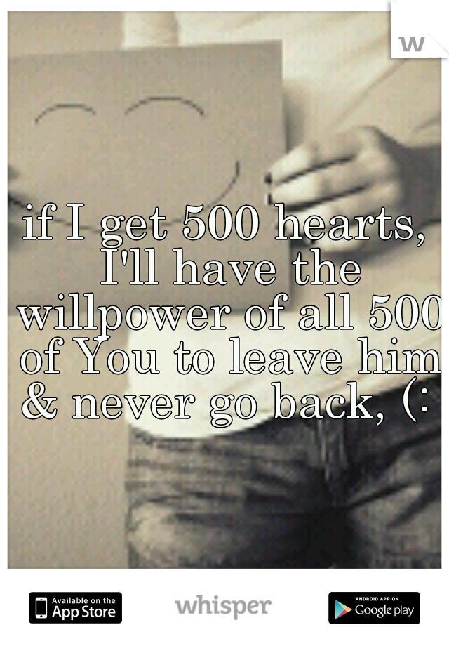 if I get 500 hearts, I'll have the willpower of all 500 of You to leave him & never go back, (: