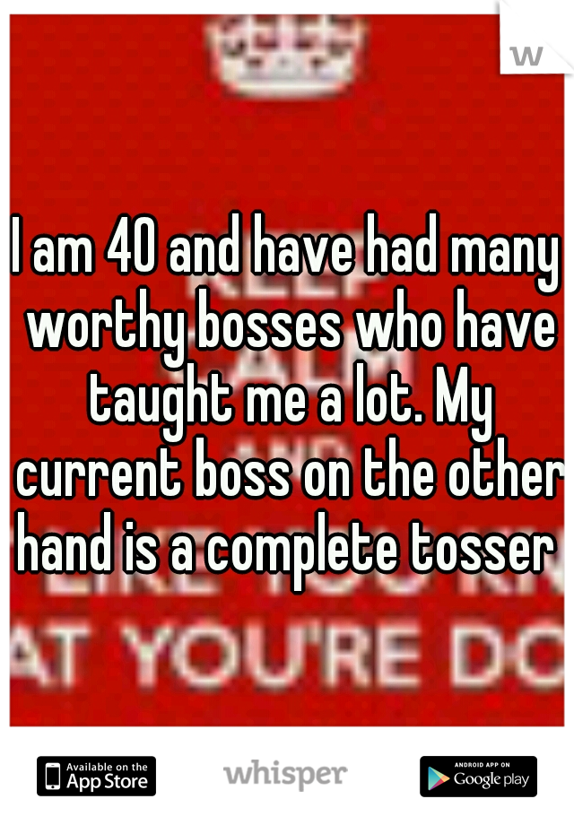 I am 40 and have had many worthy bosses who have taught me a lot. My current boss on the other hand is a complete tosser