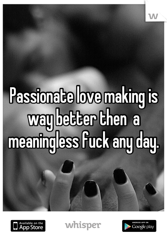 Passionate love making is way better then  a meaningless fuck any day.