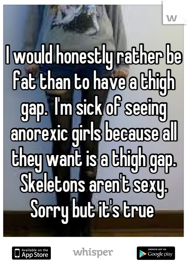 I would honestly rather be fat than to have a thigh gap.  I'm sick of seeing anorexic girls because all they want is a thigh gap. Skeletons aren't sexy.  Sorry but it's true
