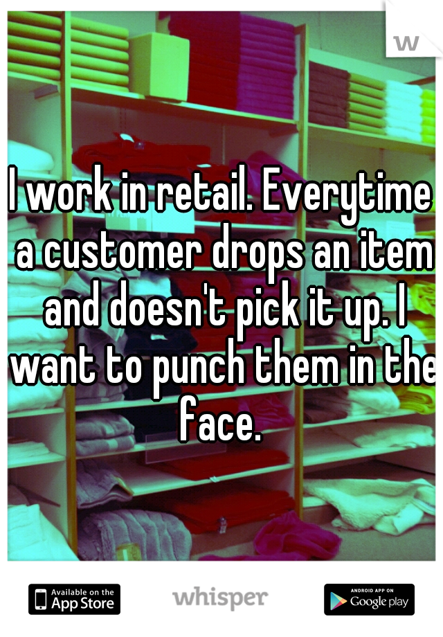 I work in retail. Everytime a customer drops an item and doesn't pick it up. I want to punch them in the face.