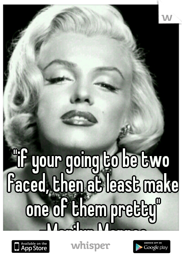 """if your going to be two faced, then at least make one of them pretty"" -Marilyn Monroe"