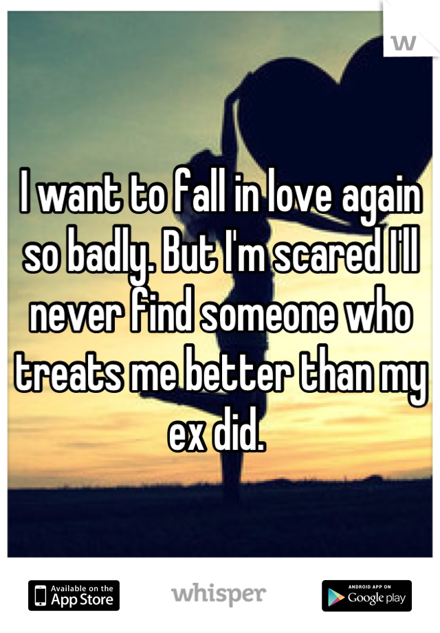 I want to fall in love again so badly. But I'm scared I'll never find someone who treats me better than my ex did.