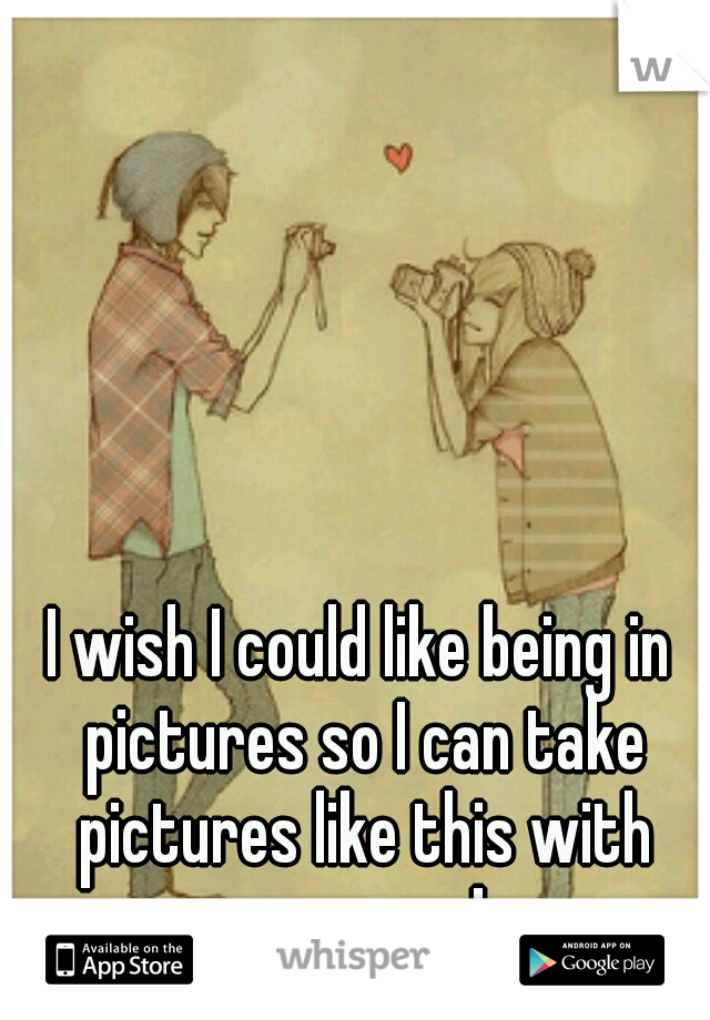 I wish I could like being in pictures so I can take pictures like this with someone!