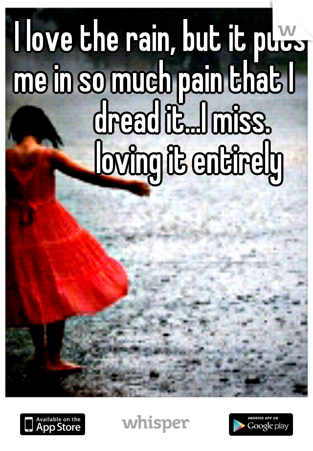 I love the rain, but it puts me in so much pain that I                 dread it...I miss.                loving it entirely
