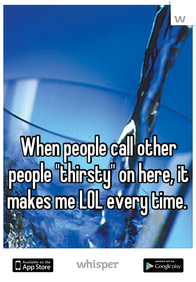 "When people call other people ""thirsty"" on here, it makes me LOL every time."