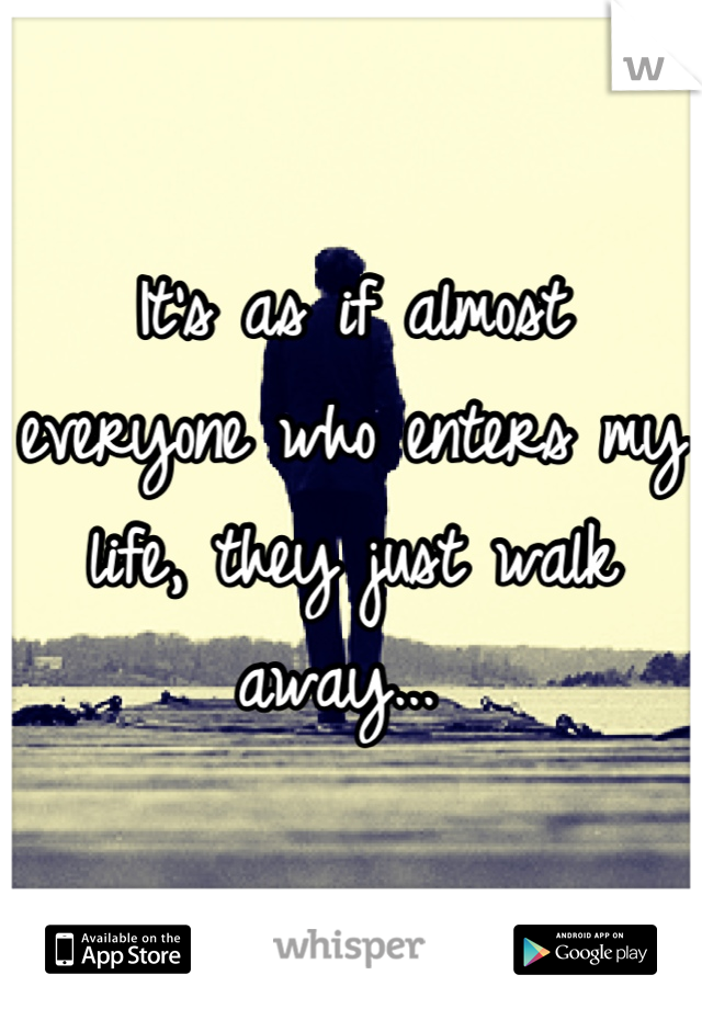 It's as if almost everyone who enters my life, they just walk away...