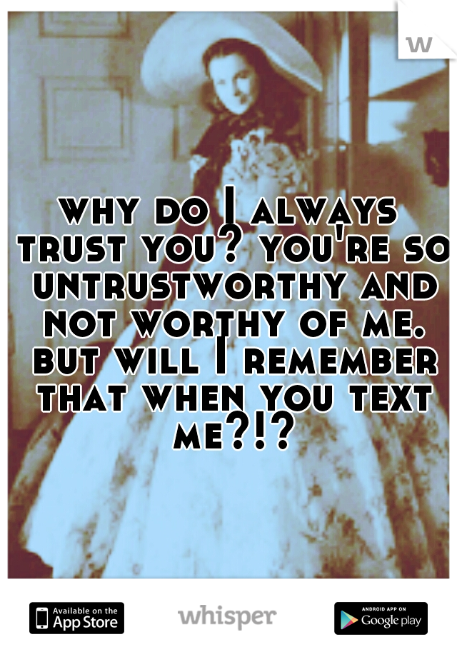 why do I always trust you? you're so untrustworthy and not worthy of me. but will I remember that when you text me?!?