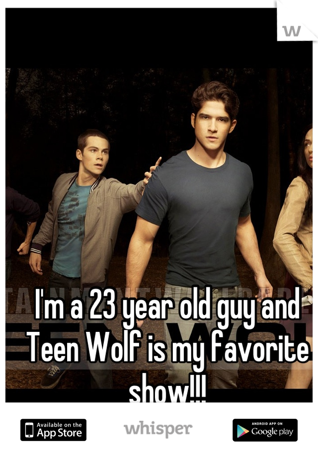 I'm a 23 year old guy and Teen Wolf is my favorite show!!!
