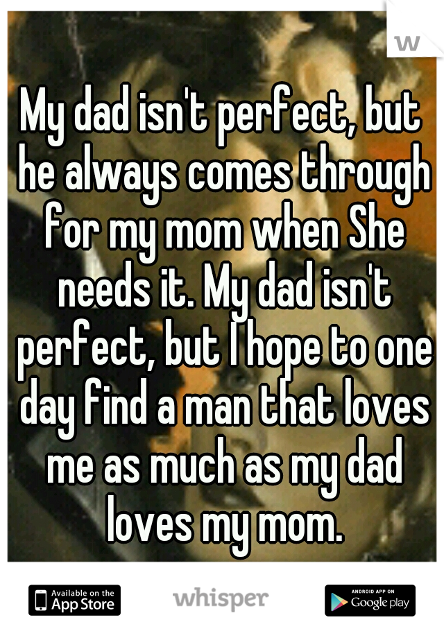 My dad isn't perfect, but he always comes through for my mom when She needs it. My dad isn't perfect, but I hope to one day find a man that loves me as much as my dad loves my mom.
