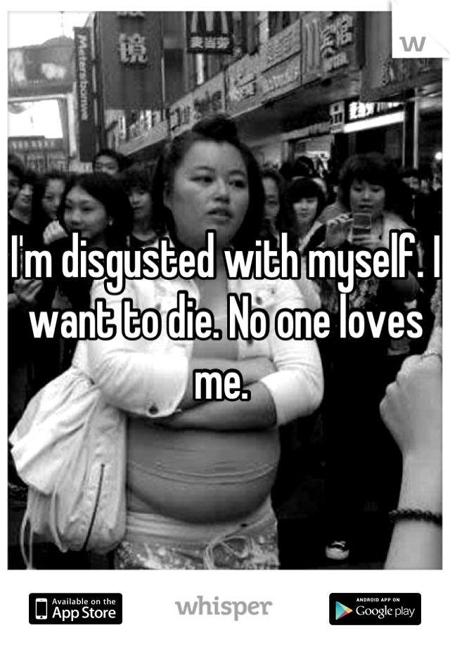 I'm disgusted with myself. I want to die. No one loves me.