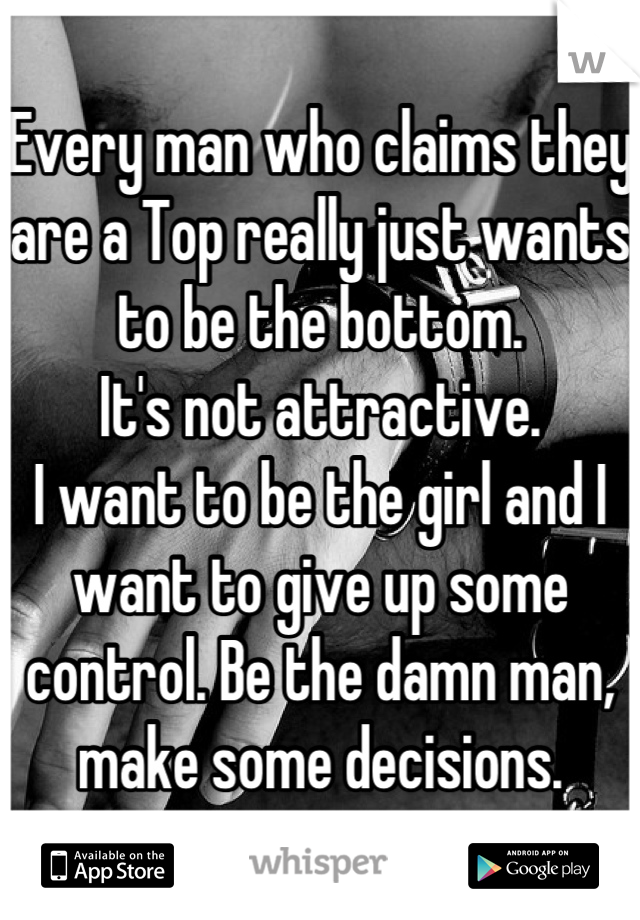 Every man who claims they are a Top really just wants to be the bottom.  It's not attractive. I want to be the girl and I want to give up some control. Be the damn man, make some decisions.