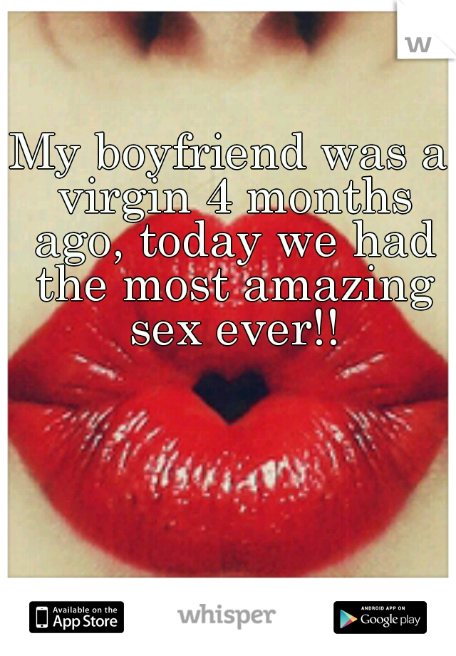 My boyfriend was a virgin 4 months ago, today we had the most amazing sex ever!!
