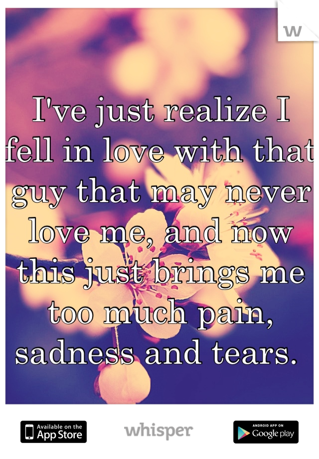I've just realize I fell in love with that guy that may never love me, and now this just brings me too much pain, sadness and tears.