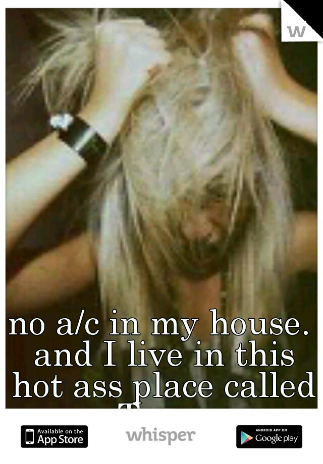 no a/c in my house. and I live in this hot ass place called Texas