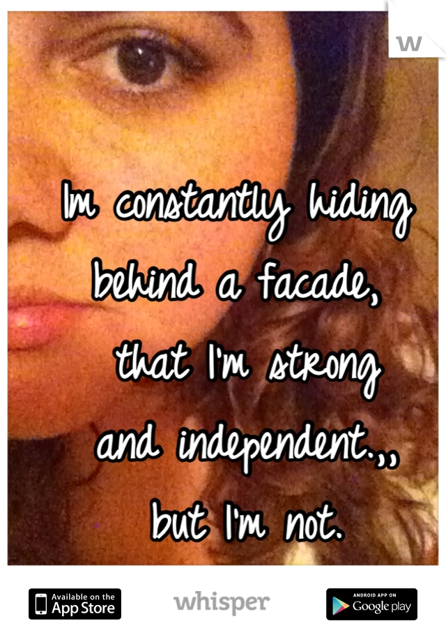Im constantly hiding behind a facade,  that I'm strong  and independent.,,  but I'm not.  I am really insecure