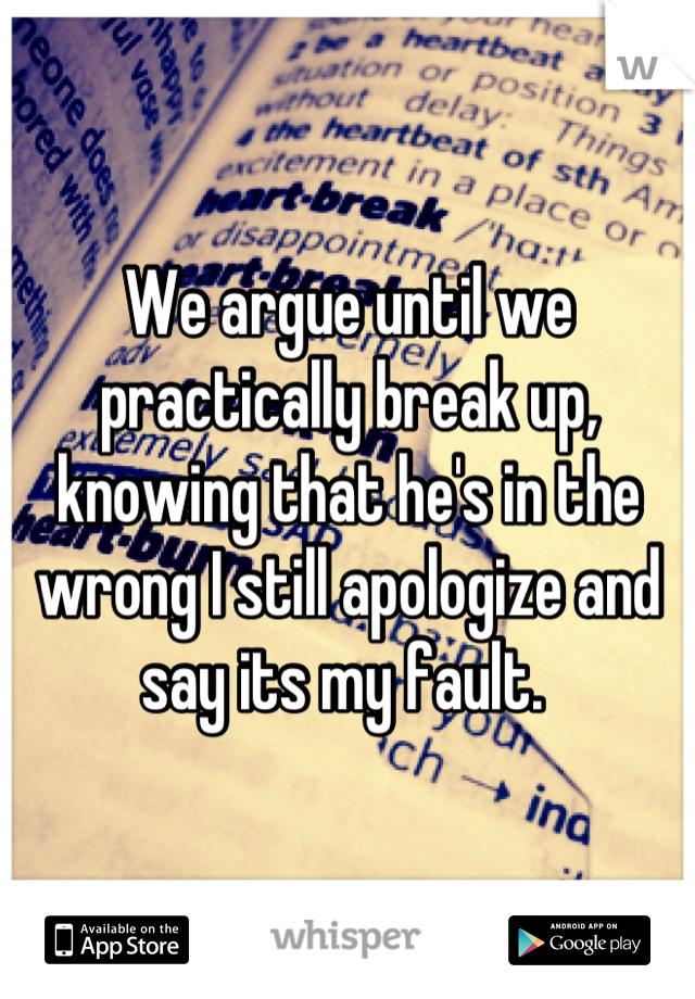 We argue until we practically break up, knowing that he's in the wrong I still apologize and say its my fault.