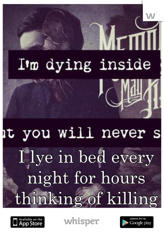 I lye in bed every night for hours thinking of killing myself