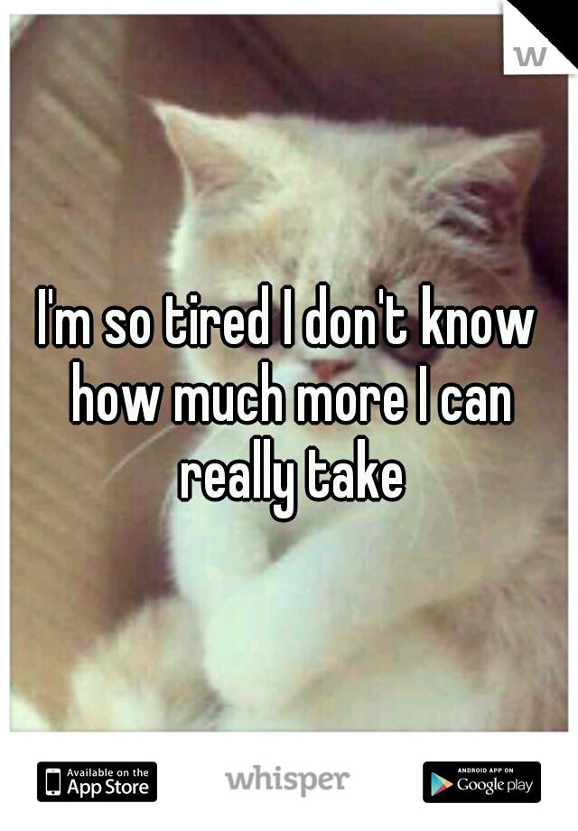 I'm so tired I don't know how much more I can really take
