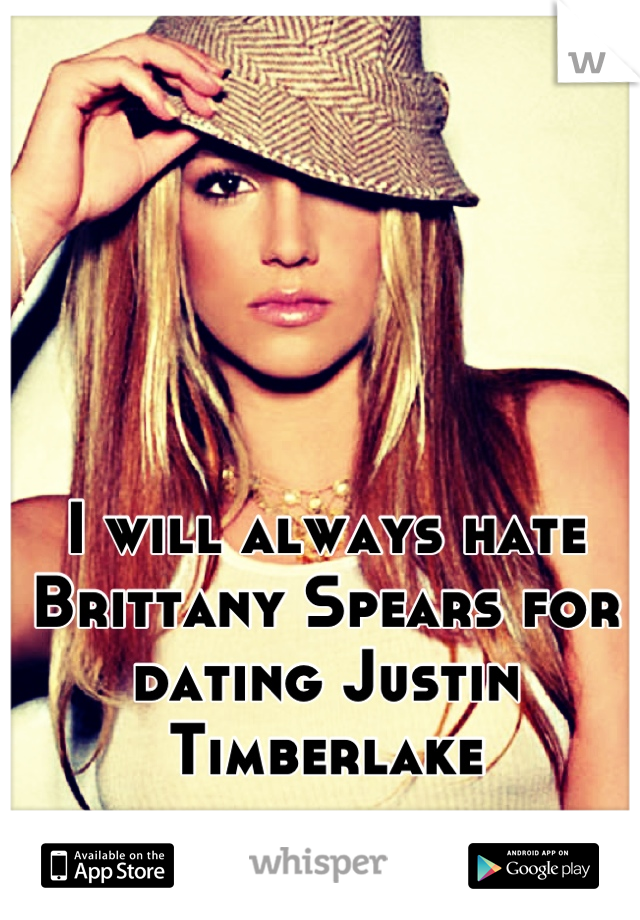 I will always hate Brittany Spears for dating Justin Timberlake