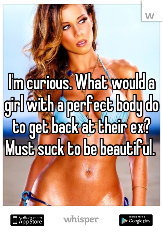 I'm curious. What would a girl with a perfect body do to get back at their ex? Must suck to be beautiful.