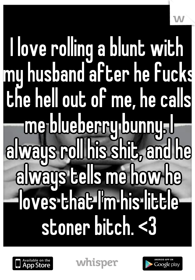 I love rolling a blunt with my husband after he fucks the hell out of me, he calls me blueberry bunny. I always roll his shit, and he always tells me how he loves that I'm his little stoner bitch. <3