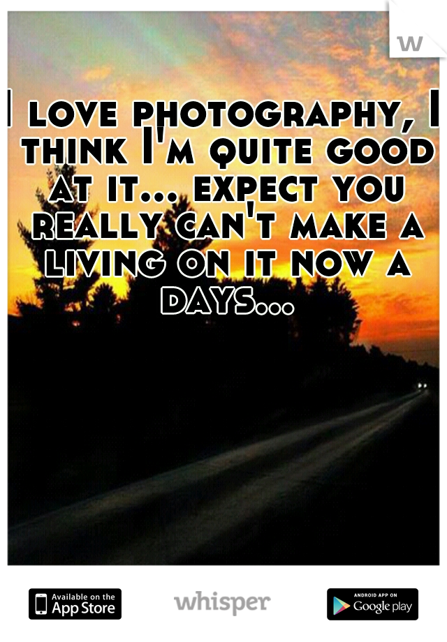 I love photography, I think I'm quite good at it... expect you really can't make a living on it now a days...