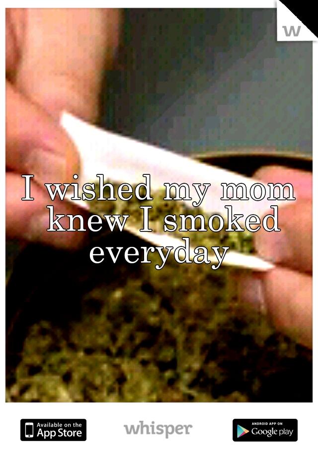 I wished my mom knew I smoked everyday