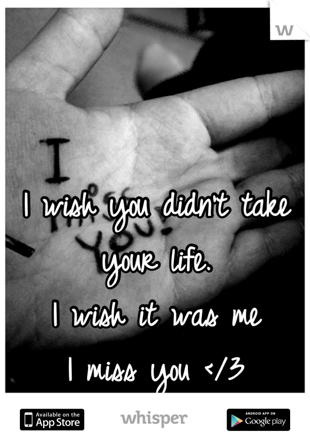 I wish you didn't take your life.  I wish it was me I miss you </3