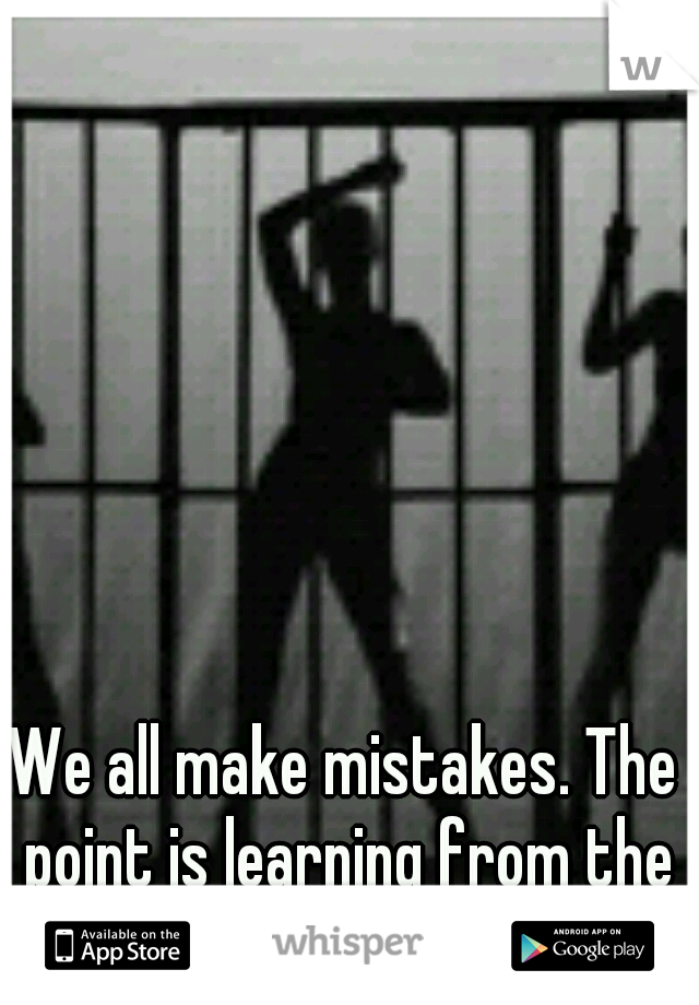 We all make mistakes. The point is learning from them