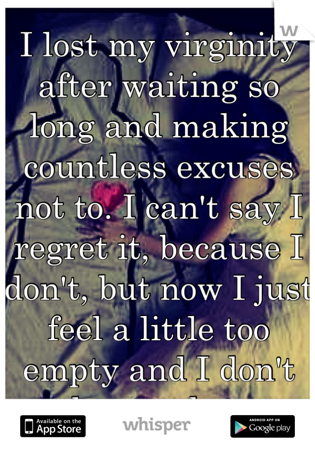 I lost my virginity after waiting so long and making countless excuses not to. I can't say I regret it, because I don't, but now I just feel a little too empty and I don't know why.