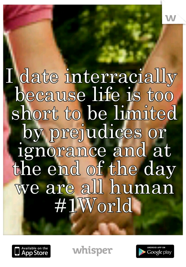 I date interracially because life is too short to be limited by prejudices or ignorance and at the end of the day we are all human #1World