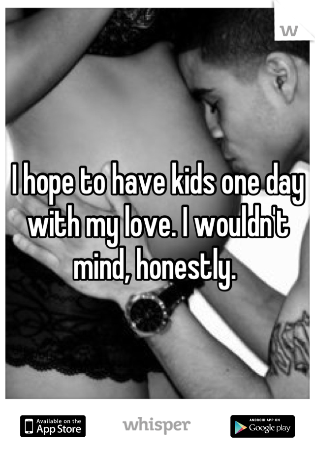 I hope to have kids one day with my love. I wouldn't mind, honestly.