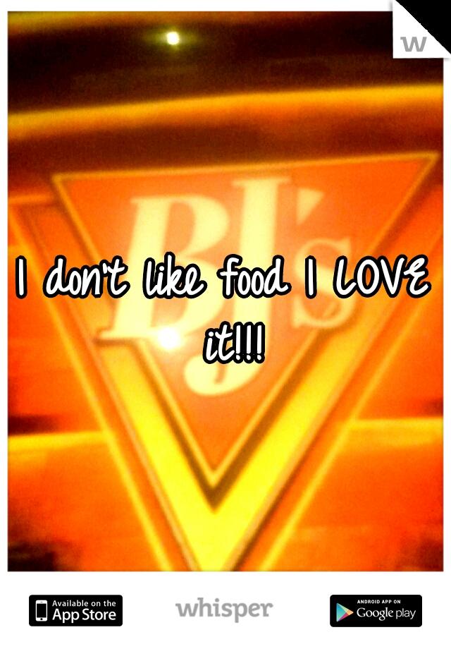 I don't like food I LOVE it!!!