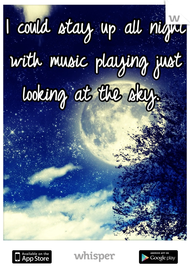 I could stay up all night with music playing just looking at the sky.