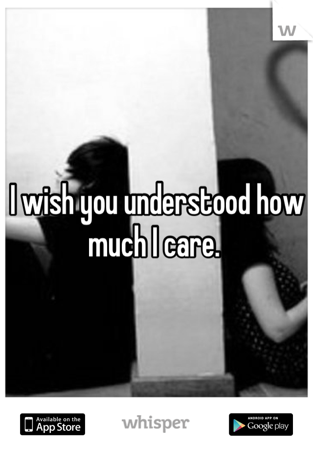 I wish you understood how much I care.