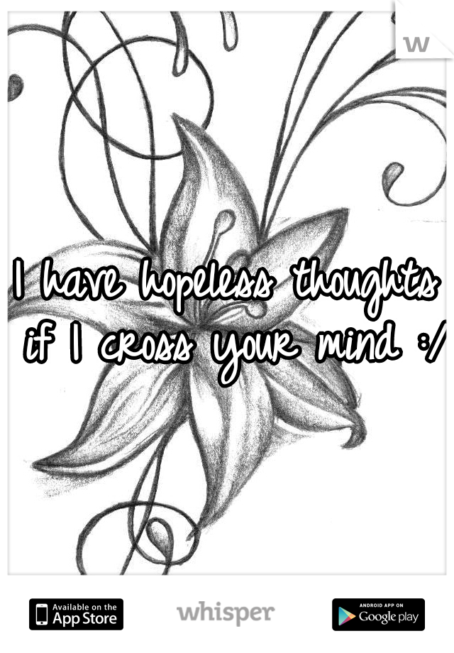 I have hopeless thoughts if I cross your mind :/