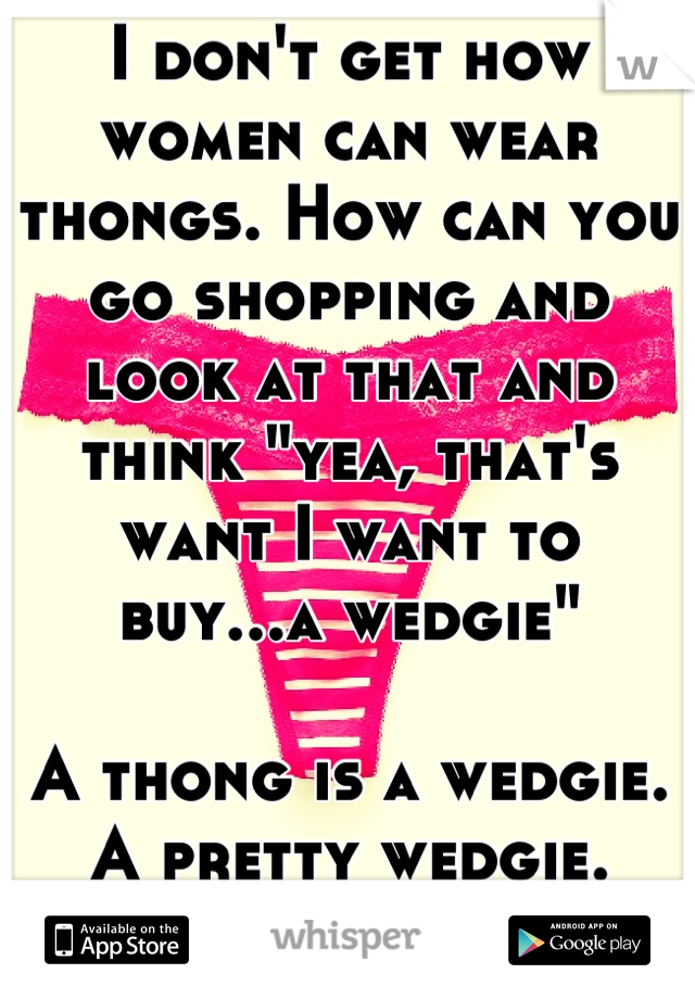 "I don't get how women can wear thongs. How can you go shopping and look at that and think ""yea, that's want I want to buy...a wedgie""  A thong is a wedgie. A pretty wedgie. That's all it is."