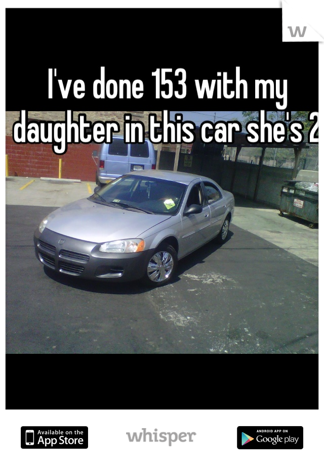 I've done 153 with my daughter in this car she's 2