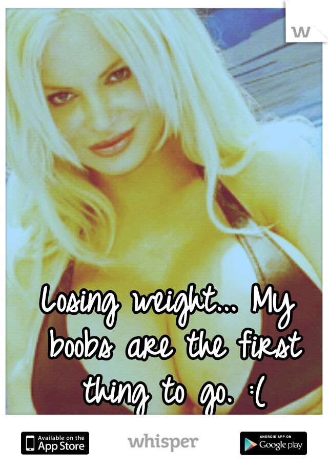 Losing weight... My boobs are the first thing to go. :(