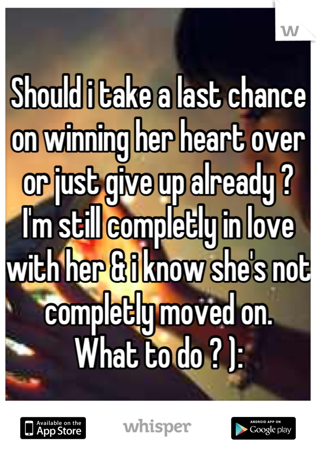 Should i take a last chance on winning her heart over or just give up already ? I'm still completly in love with her & i know she's not completly moved on.  What to do ? ):