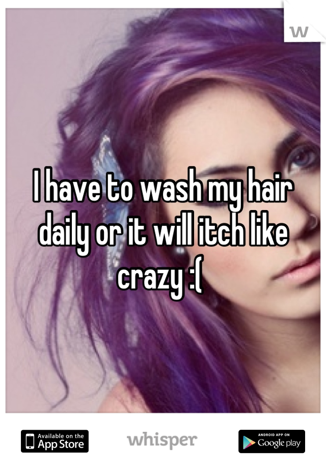 I have to wash my hair daily or it will itch like crazy :(
