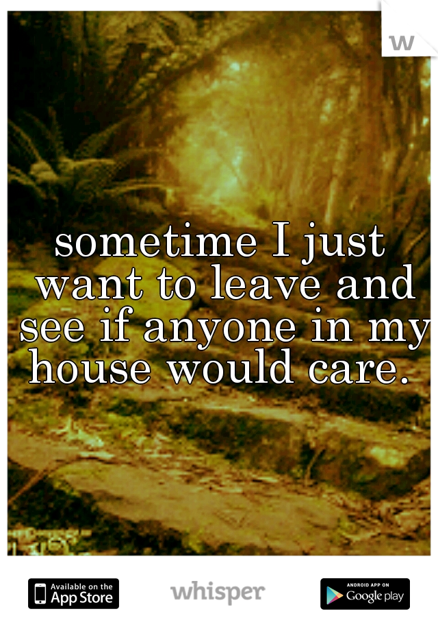 sometime I just want to leave and see if anyone in my house would care.