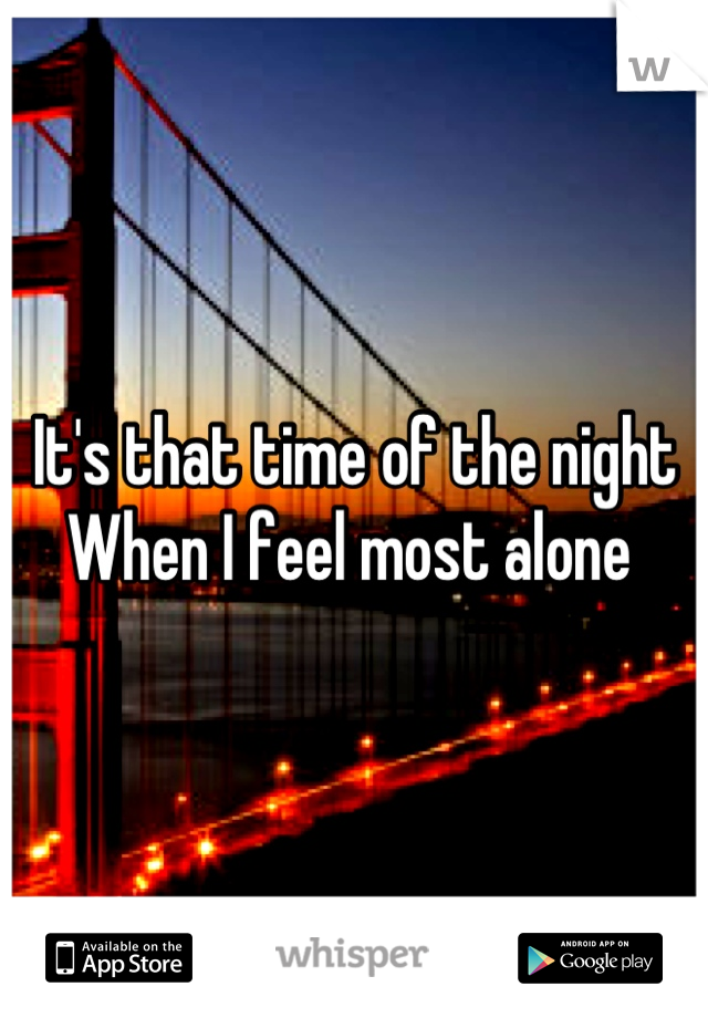 It's that time of the night When I feel most alone