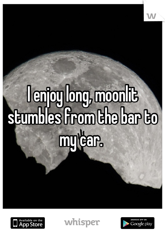 I enjoy long, moonlit stumbles from the bar to my car.