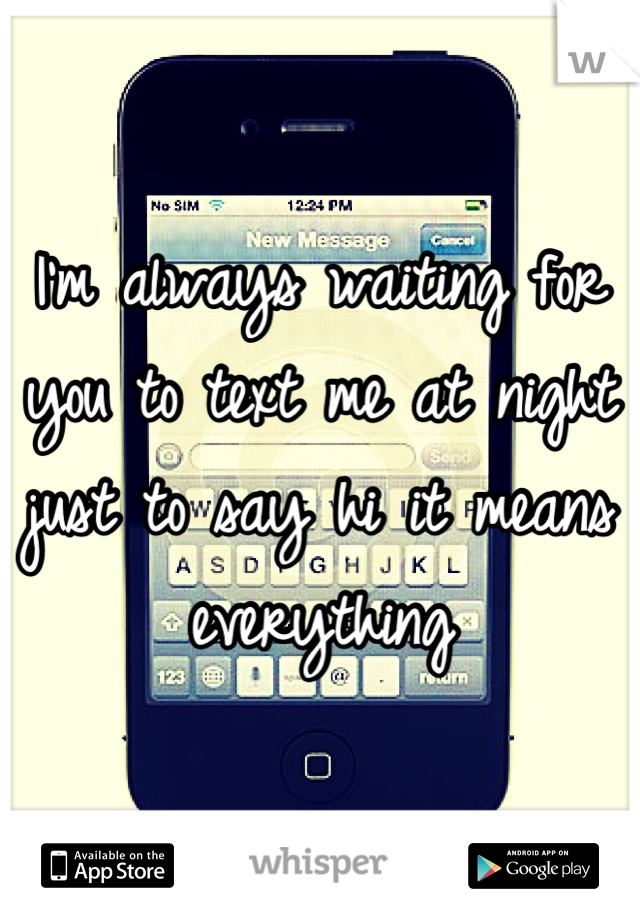 I'm always waiting for you to text me at night just to say hi it means everything