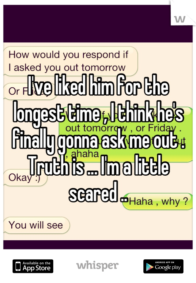 I've liked him for the longest time , I think he's finally gonna ask me out . Truth is ... I'm a little scared ..