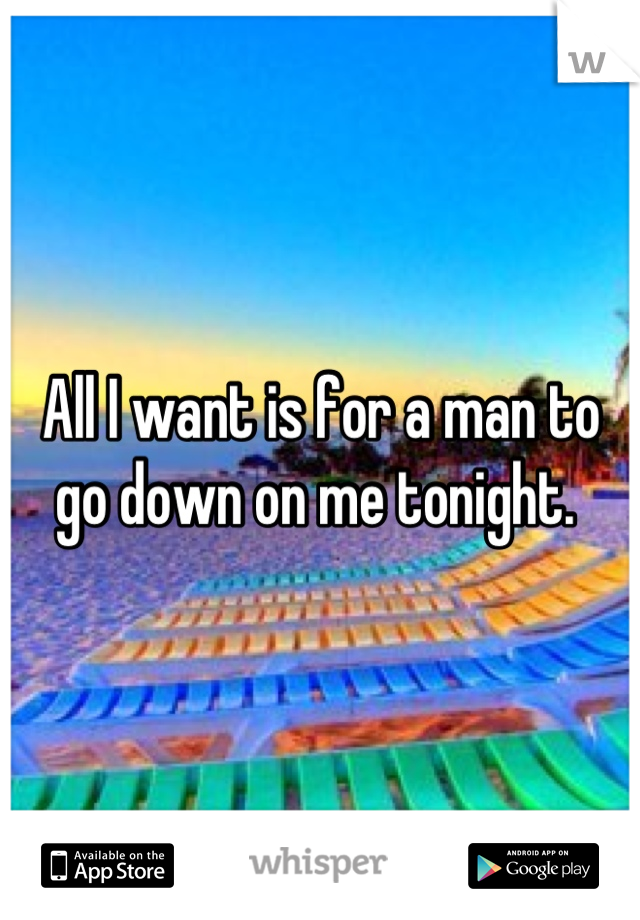 All I want is for a man to go down on me tonight.